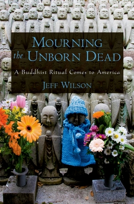 Mourning the Unborn Dead a Buddhist Ritual Comes to America - Wilson, Jeff