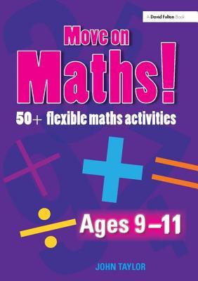 Move on Maths Ages 9-11: 50+ Flexible Maths Activities - Taylor, John
