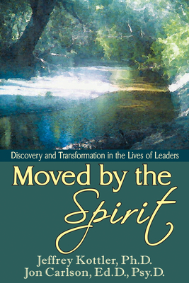Moved by the Spirit: Discovery and Transformation in the Lives of Leaders - Kottler, Jeffrey, Professor, PhD, and Carlson, Jon, Psy.D, Ed.D