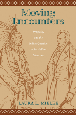 Moving Encounters: Sympathy and the Indian Question in Antebellum Literature - Mielke, Laura L