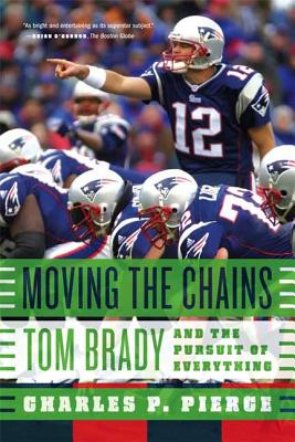 Moving the Chains: Tom Brady and the Pursuit of Everything - Pierce, Charles P