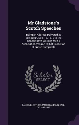 MR Gladstone's Scotch Speeches: Being an Address Delivered at Edinburgh, Dec. 12, 1879 to the Conservative Working Men's Association Volume Talbot Collection of British Pamphlets - Balfour, Arthur James Balfour Earl of (Creator)
