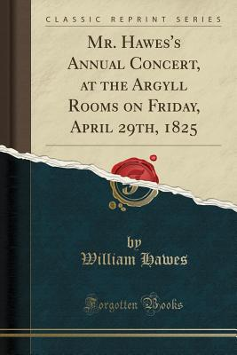 Mr. Hawes's Annual Concert, at the Argyll Rooms on Friday, April 29th, 1825 (Classic Reprint) - Hawes, William