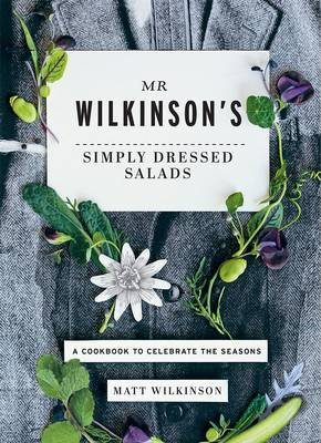 Mr Wilkinson's Simply Dressed Salads: A Cookbook to Celebrate the Seasons - Wilkinson, Matt