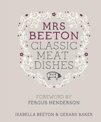 Mrs Beeton's Classic Meat Dishes: Foreword by Fergus Henderson - Beeton, Isabella, and Baker, Gerard
