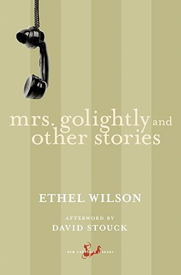 Mrs. Golightly and Other Stories - Wilson, Ethel, and Stouck, David (Afterword by)