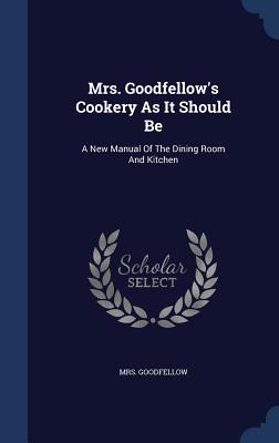 Mrs. Goodfellow's Cookery as It Should Be: A New Manual of the Dining Room and Kitchen - Goodfellow, Mrs