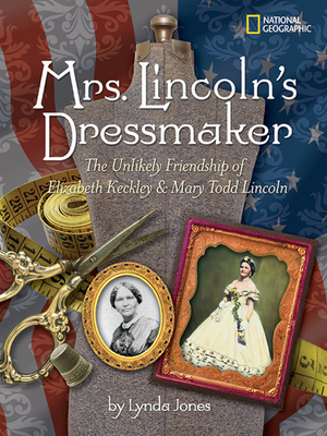 Mrs. Lincoln's Dressmaker: The Unlikely Friendship of Elizabeth Keckley and Mary Todd Lincoln - Jones, Lynda, and Allen, Roger MacBride
