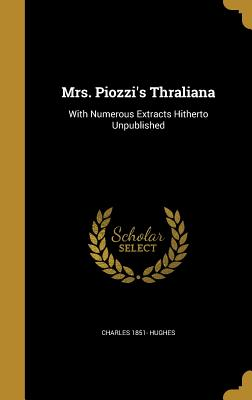 Mrs. Piozzi's Thraliana: With Numerous Extracts Hitherto Unpublished - Hughes, Charles 1851-