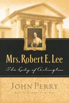 Mrs. Robert E. Lee: The Lady of Arlington - Perry, John, and Perry