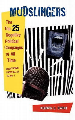 Mudslingers: The Top 25 Negative Political Campaigns of All Time Countdown from No. 25 to No. 1 - Swint, Kerwin C