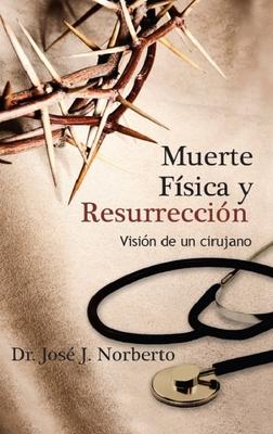 Muerte Fisica y Resurreccion: Vision de Un Cirujano - Norberto, Jose J