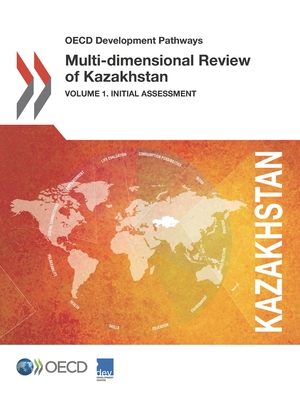 Multi-Dimensional Review of Kazakhstan: Initial Assessment Volume 1 - Organisation for Economic Co-operation and Development: Development Centre