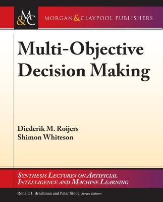 Multi-Objective Decision Making - Roijers, Diederik M, and Whiteson, Shimon, and Brachman, Ronald (Editor)