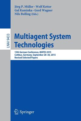 Multiagent System Technologies: 13th German Conference, Mates 2015, Cottbus, Germany, September 28 - 30, 2015, Revised Selected Papers - Muller, Jorg P (Editor), and Ketter, Wolf (Editor), and Kaminka, Gal (Editor)