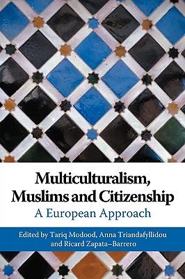 Multiculturalism, Muslims and Citizenship: A European Approach - Modood, Tariq (Editor), and Triandafyllidou, Anna (Editor), and Zapata-Barrero, Ricard (Editor)