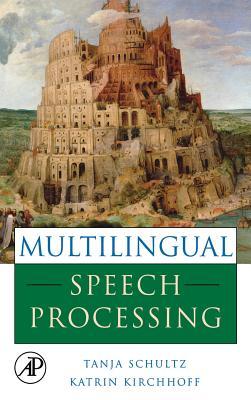 Multilingual Speech Processing - Schultz, Tanja (Editor), and Kirchhoff, Katrin (Editor)