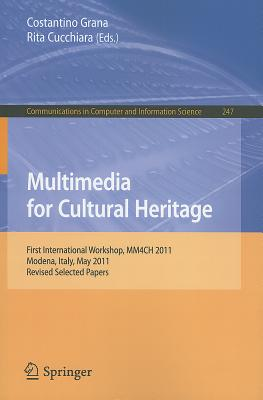 Multimedia for Cultural Heritage: First International Workshop, MM4CH 2011, Modena, Italy, May 3, 2011, Revised Selected Papers - Grana, Costantino (Editor), and Cucchiara, Rita (Editor)