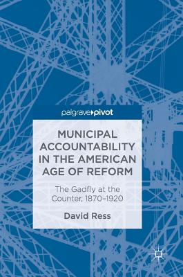 Municipal Accountability in the American Age of Reform: The Gadfly at the Counter, 1870-1920 - Ress, David