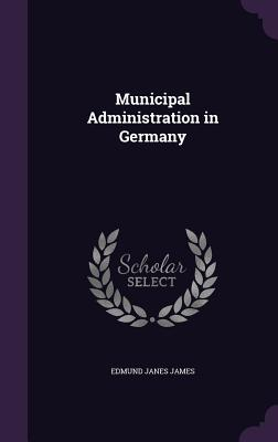 Municipal Administration in Germany - James, Edmund Janes