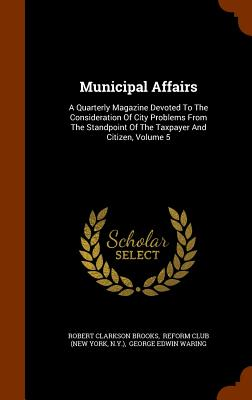 Municipal Affairs: A Quarterly Magazine Devoted to the Consideration of City Problems from the Standpoint of the Taxpayer and Citizen, Volume 5 - Brooks, Robert Clarkson, and N y ), and Reform Club (New York (Creator)