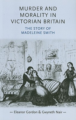 Murder and Morality in Victorian Britain: The Story of Madeleine Smith - Gordon, Eleanor