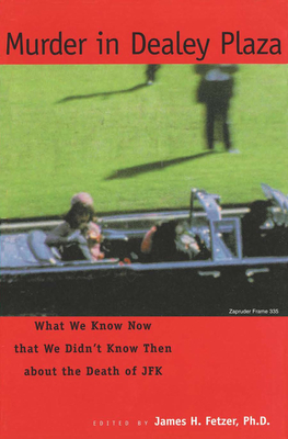 Murder in Dealey Plaza: What We Know That We Didn't Know Then about the Death of JFK - Fetzer, James H, PH.D. (Editor)