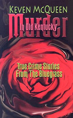 Murder in Old Kentucky: True Crime Stories from the Bluegrass - McQueen, Keven