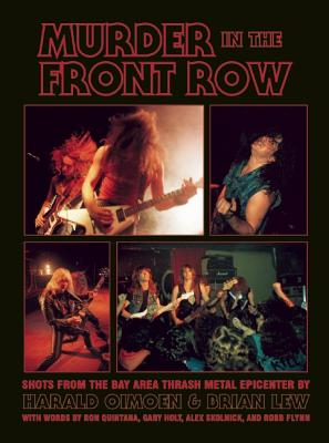 Murder in the Front Row: Shots from the Bay Area Thrash Metal Epicenter - Lew, Brian, and Oimoen, Harald, and Quintana, Ron (Foreword by)