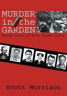 Murder in the Garden: Famous Crimes of Early Fresno County - Morrison, Scott