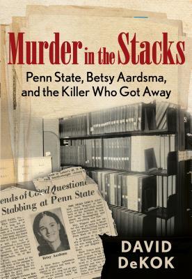 Murder in the Stacks: Penn State, Betsy Aardsma, and the Killer Who Got Away - Dekok, David