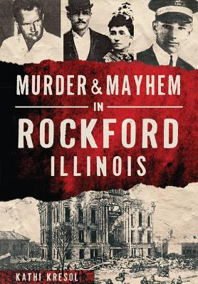 Murder & Mayhem in Rockford, Illinois - Kresol, Kathi