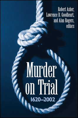 Murder on Trial: 1620-2002 - Asher, Robert, Professor (Editor), and Goodheart, Lawrence B (Editor), and Rogers, Alan (Editor)