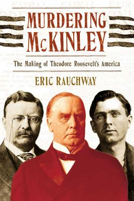 Murdering McKinley: The Making of Theodore Roosevelt's America - Rauchway, Eric