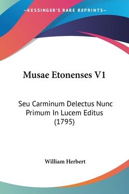 Musae Etonenses V1: Seu Carminum Delectus Nunc Primum in Lucem Editus (1795) - Herbert, William, MD