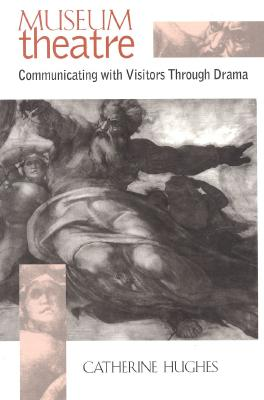 Museum Theatre: Communicating with Visitors Through Drama - Hughes, Catherine