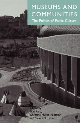 Museums and Communities: Museums and Communities - Karp, Ivan (Editor), and Kreamer, Christine Mullen (Editor), and Levine, Steven (Editor)