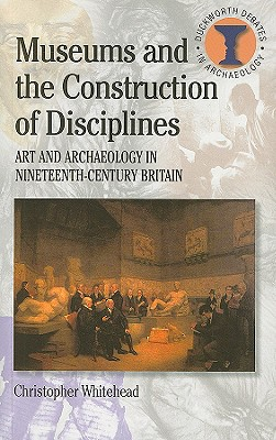 Museums and the Construction of Disciplines: Art and Archaeology in Nineteenth-Century Britain - Whitehead, Christopher