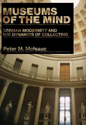 Museums of the Mind: German Modernity and the Dynamics of Collecting - McIsaac, Peter M