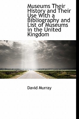 Museums Their History and Their Use with a Bibliography and List of Museums in the United Kingdom - Murray, David