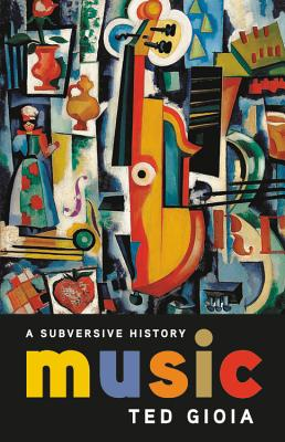 Music: A Subversive History - Gioia, Ted