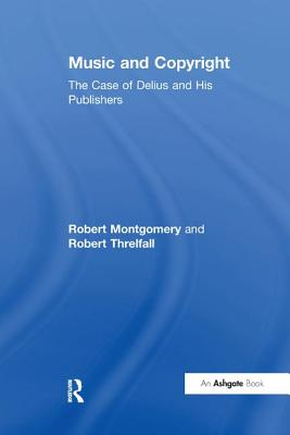 Music and Copyright: The Case of Delius and His Publishers - Montgomery, Robert, and Threlfall, Robert
