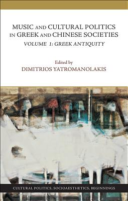 Music and Cultural Politics in Greek and Chinese Societies: v. 1: Greek Antiquity - Yatromanolakis, Dimitrios (Editor), and Barker, Andrew (Contributions by), and Csapo, Eric (Contributions by)