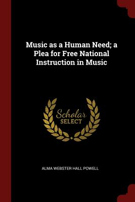 Music as a Human Need; A Plea for Free National Instruction in Music - Powell, Alma Webster Hall