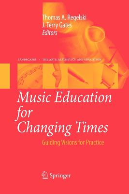 Music Education for Changing Times: Guiding Visions for Practice - Regelski, Thomas A. (Editor), and Gates, J. Terry (Editor)