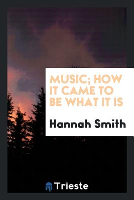 Music; How It Came to Be What It Is - Smith, Hannah