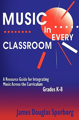 Music in Every Classroom: A Resource Guide for Integrating Music Across the Curriculum, Grades K8 - Sporborg, James D