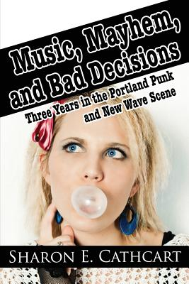 Music, Mayhem, and Bad Decisions: Three Years in the Portland Punk and New Wave Scene - Cathcart, Sharon E