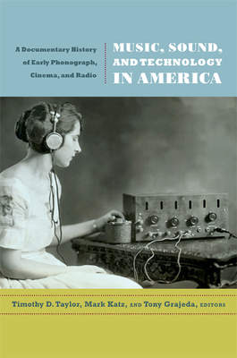 Music, Sound, and Technology in America: A Documentary History of Early Phonograph, Cinema, and Radio - Taylor, Timothy D (Editor)