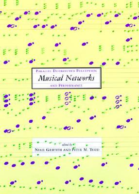 Musical Networks: Parallel Distributed Perception and Performance - Griffith, Niall (Editor), and Todd, Peter M (Editor)